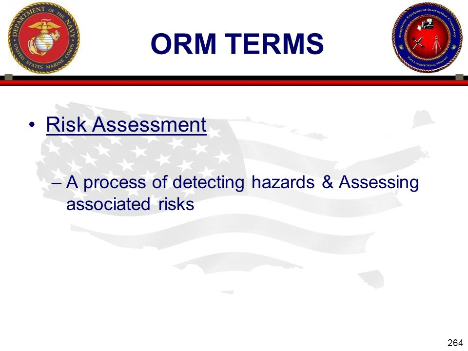 264 ENGINEER EQUIPMENT INSTRUCTION COMPANY ORM TERMS Risk Assessment –A process of detecting hazards & Assessing associated risks Slide 264