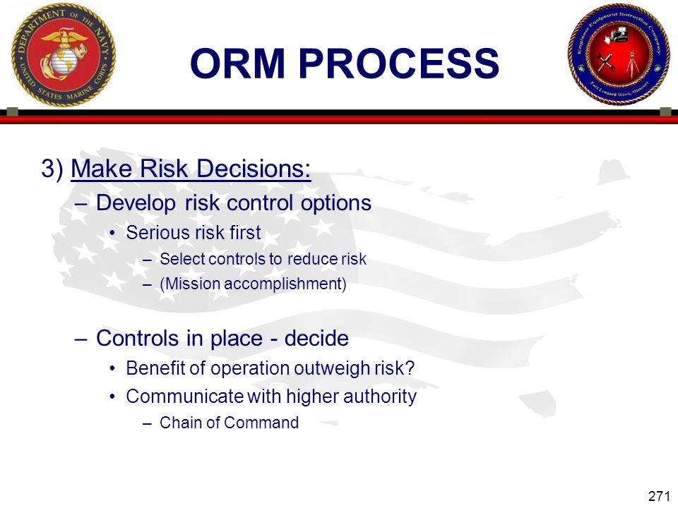 271 ENGINEER EQUIPMENT INSTRUCTION COMPANY ORM PROCESS 3) Make Risk Decisions: –Develop risk control options Serious risk first –Select controls to reduce risk –(Mission accomplishment) –Controls in place - decide Benefit of operation outweigh risk.