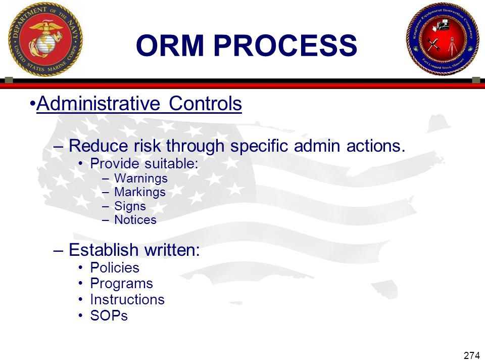274 ENGINEER EQUIPMENT INSTRUCTION COMPANY ORM PROCESS Administrative Controls –Reduce risk through specific admin actions.