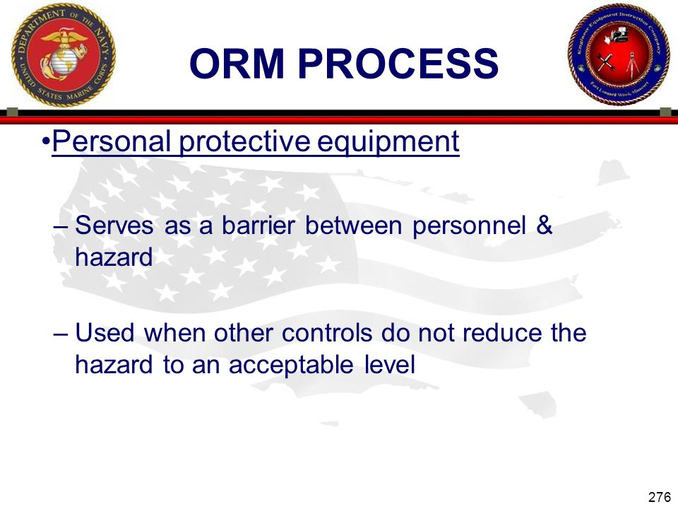 276 ENGINEER EQUIPMENT INSTRUCTION COMPANY ORM PROCESS Personal protective equipment –Serves as a barrier between personnel & hazard –Used when other controls do not reduce the hazard to an acceptable level Slide 276