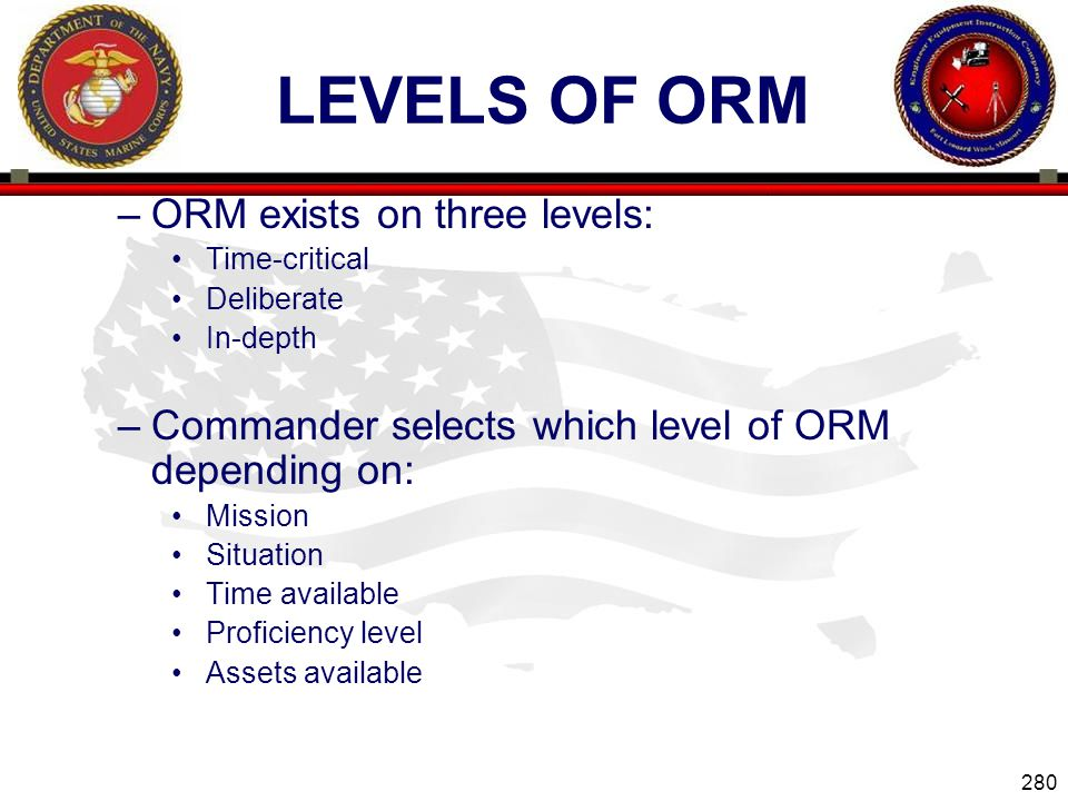 280 ENGINEER EQUIPMENT INSTRUCTION COMPANY LEVELS OF ORM –ORM exists on three levels: Time-critical Deliberate In-depth –Commander selects which level of ORM depending on: Mission Situation Time available Proficiency level Assets available Slide 280