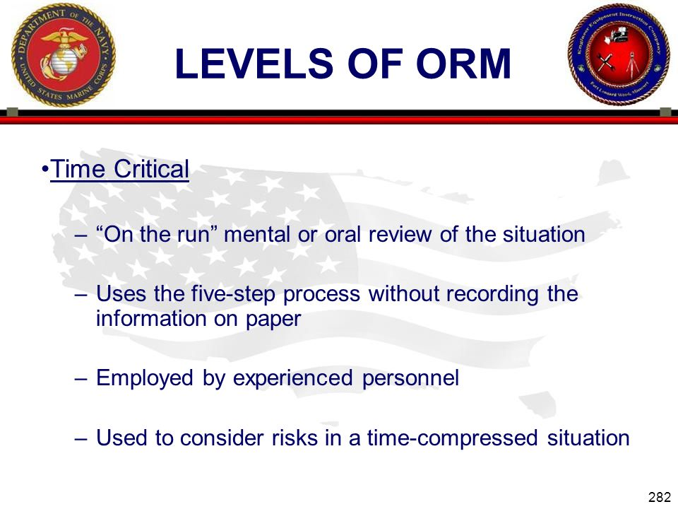 282 ENGINEER EQUIPMENT INSTRUCTION COMPANY LEVELS OF ORM Time Critical –On the run mental or oral review of the situation –Uses the five-step process without recording the information on paper –Employed by experienced personnel –Used to consider risks in a time-compressed situation Slide 282