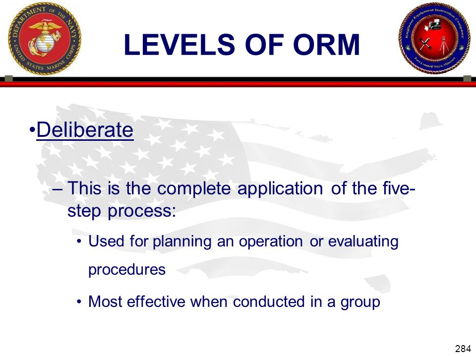 284 ENGINEER EQUIPMENT INSTRUCTION COMPANY LEVELS OF ORM Deliberate –This is the complete application of the five- step process: Used for planning an operation or evaluating procedures Most effective when conducted in a group Slide 284