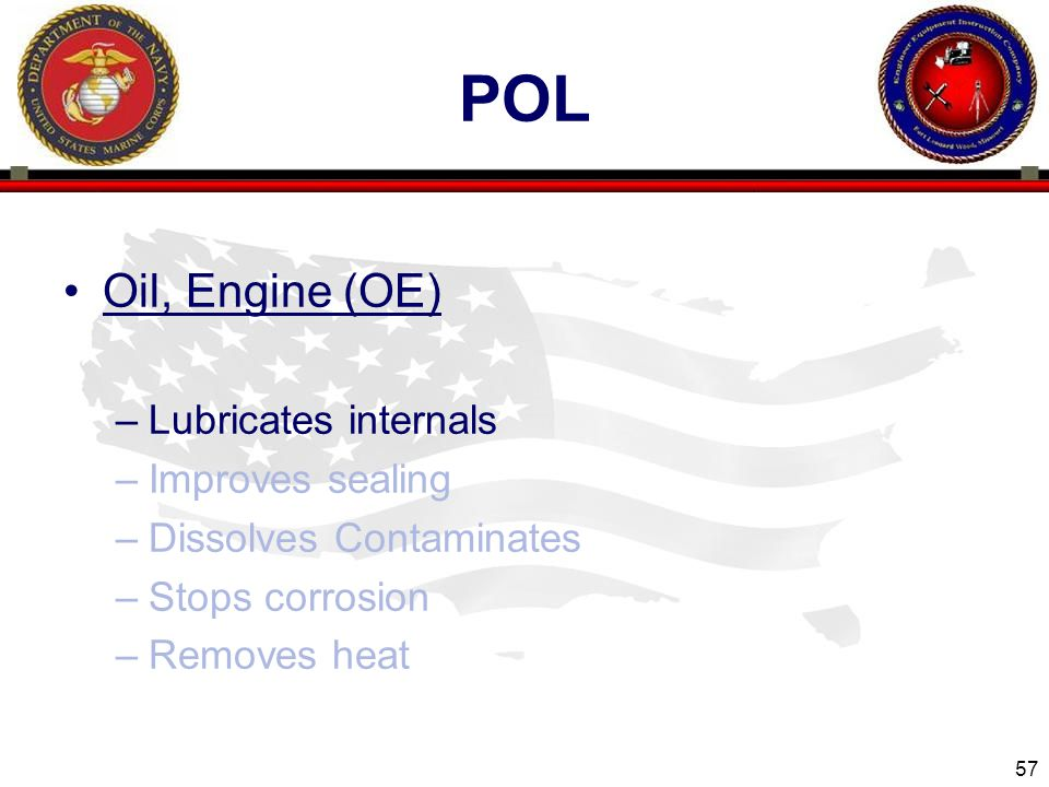 57 ENGINEER EQUIPMENT INSTRUCTION COMPANY POL Oil, Engine (OE) –Lubricates internals –Improves sealing –Dissolves Contaminates –Stops corrosion –Removes heat