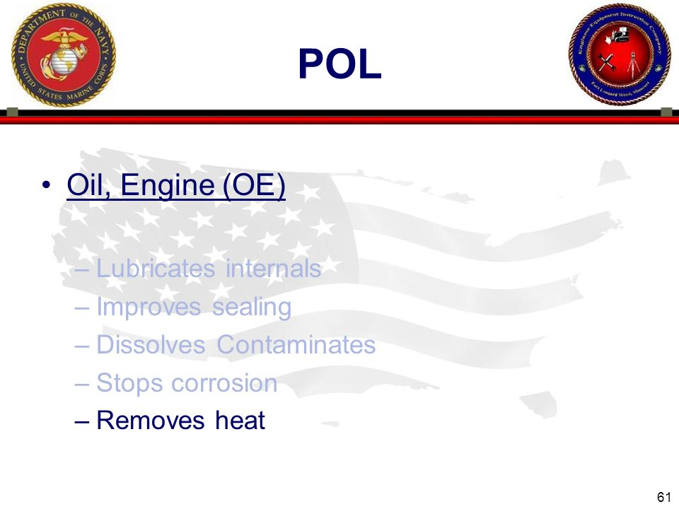 61 ENGINEER EQUIPMENT INSTRUCTION COMPANY POL Oil, Engine (OE) –Lubricates internals –Improves sealing –Dissolves Contaminates –Stops corrosion –Removes heat
