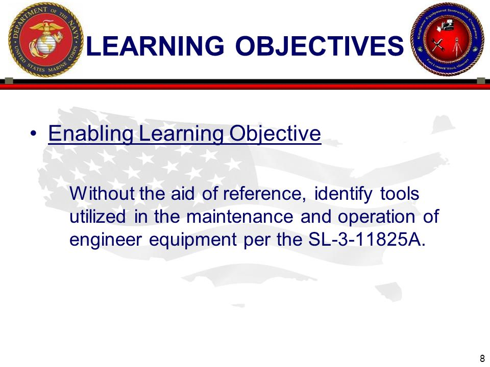 8 ENGINEER EQUIPMENT INSTRUCTION COMPANY LEARNING OBJECTIVES Enabling Learning Objective Without the aid of reference, identify tools utilized in the maintenance and operation of engineer equipment per the SL-3-11825A.