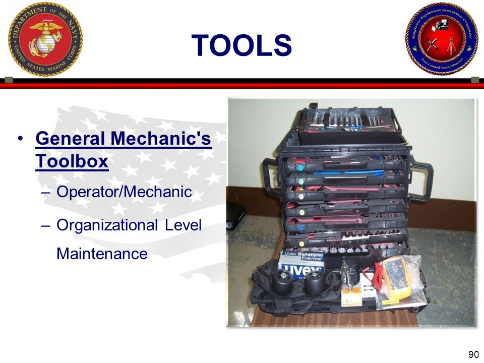 90 ENGINEER EQUIPMENT INSTRUCTION COMPANY TOOLS General Mechanic s Toolbox –Operator/Mechanic –Organizational Level Maintenance