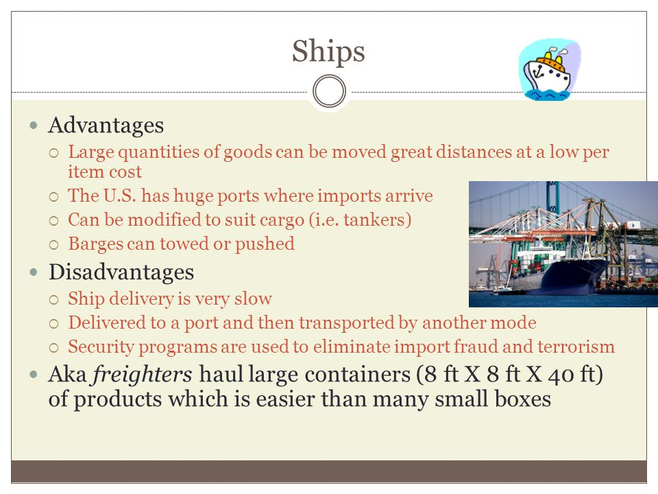 Ships Advantages Large quantities of goods can be moved great distances at a low per item cost The U.S.