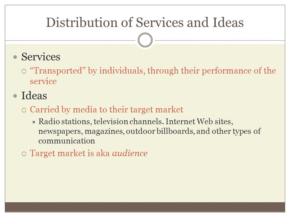 Distribution of Services and Ideas Services Transported by individuals, through their performance of the service Ideas Carried by media to their target market Radio stations, television channels.