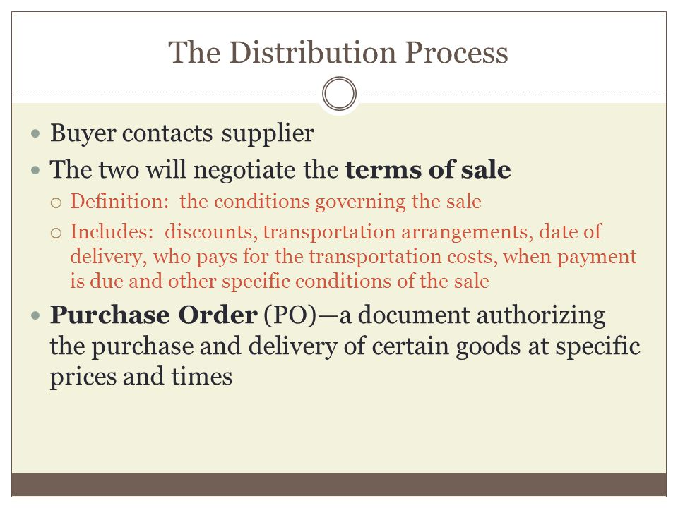 The Distribution Process Buyer contacts supplier The two will negotiate the terms of sale Definition: the conditions governing the sale Includes: discounts, transportation arrangements, date of delivery, who pays for the transportation costs, when payment is due and other specific conditions of the sale Purchase Order (PO)a document authorizing the purchase and delivery of certain goods at specific prices and times