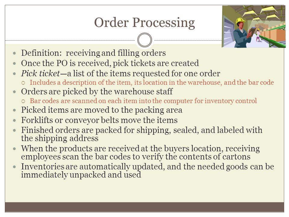 Order Processing Definition: receiving and filling orders Once the PO is received, pick tickets are created Pick ticketa list of the items requested for one order Includes a description of the item, its location in the warehouse, and the bar code Orders are picked by the warehouse staff Bar codes are scanned on each item into the computer for inventory control Picked items are moved to the packing area Forklifts or conveyor belts move the items Finished orders are packed for shipping, sealed, and labeled with the shipping address When the products are received at the buyers location, receiving employees scan the bar codes to verify the contents of cartons Inventories are automatically updated, and the needed goods can be immediately unpacked and used