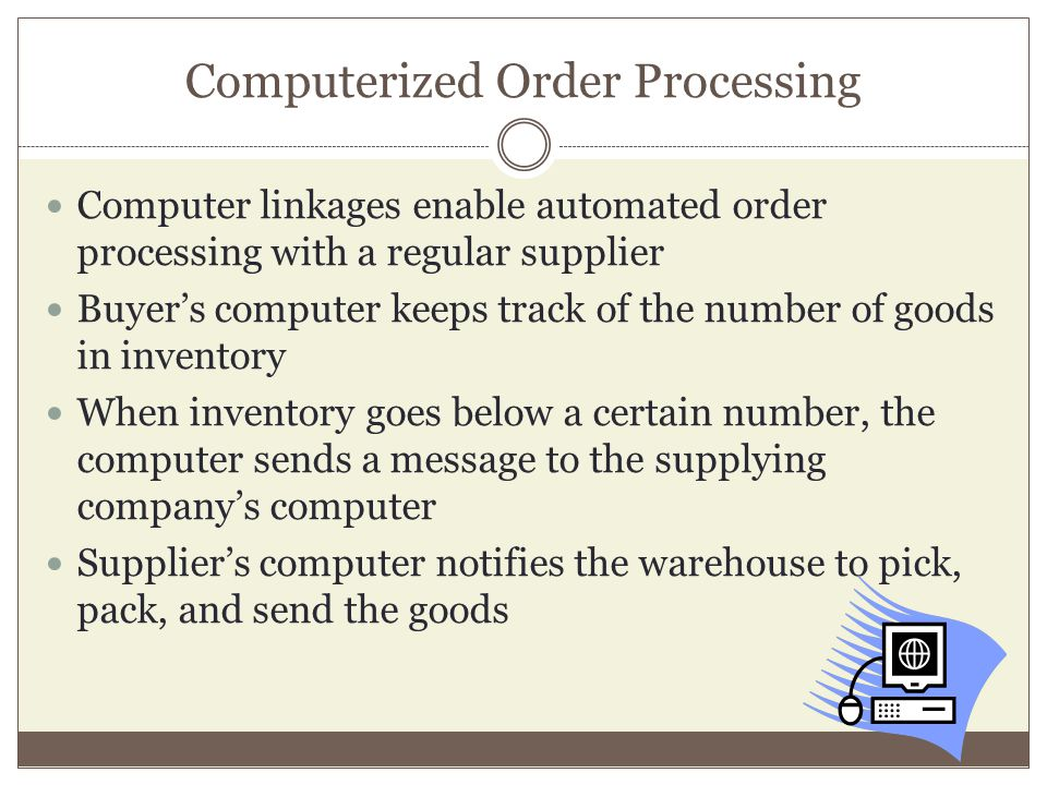 Computerized Order Processing Computer linkages enable automated order processing with a regular supplier Buyers computer keeps track of the number of goods in inventory When inventory goes below a certain number, the computer sends a message to the supplying companys computer Suppliers computer notifies the warehouse to pick, pack, and send the goods