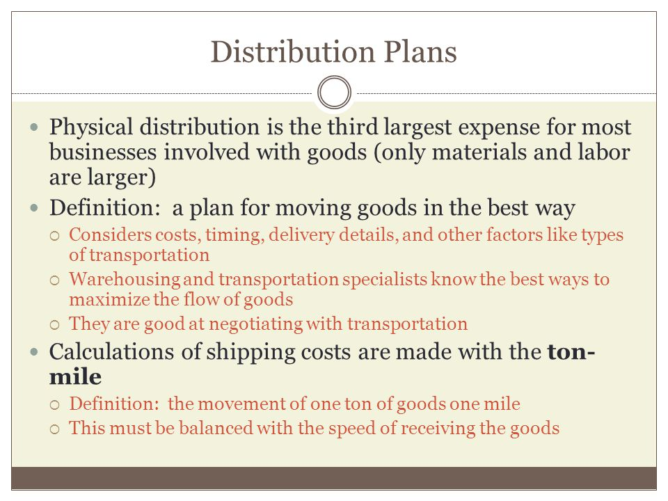 Distribution Plans Physical distribution is the third largest expense for most businesses involved with goods (only materials and labor are larger) Definition: a plan for moving goods in the best way Considers costs, timing, delivery details, and other factors like types of transportation Warehousing and transportation specialists know the best ways to maximize the flow of goods They are good at negotiating with transportation Calculations of shipping costs are made with the ton- mile Definition: the movement of one ton of goods one mile This must be balanced with the speed of receiving the goods