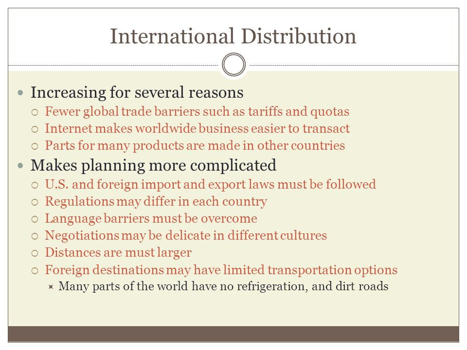 International Distribution Increasing for several reasons Fewer global trade barriers such as tariffs and quotas Internet makes worldwide business eas