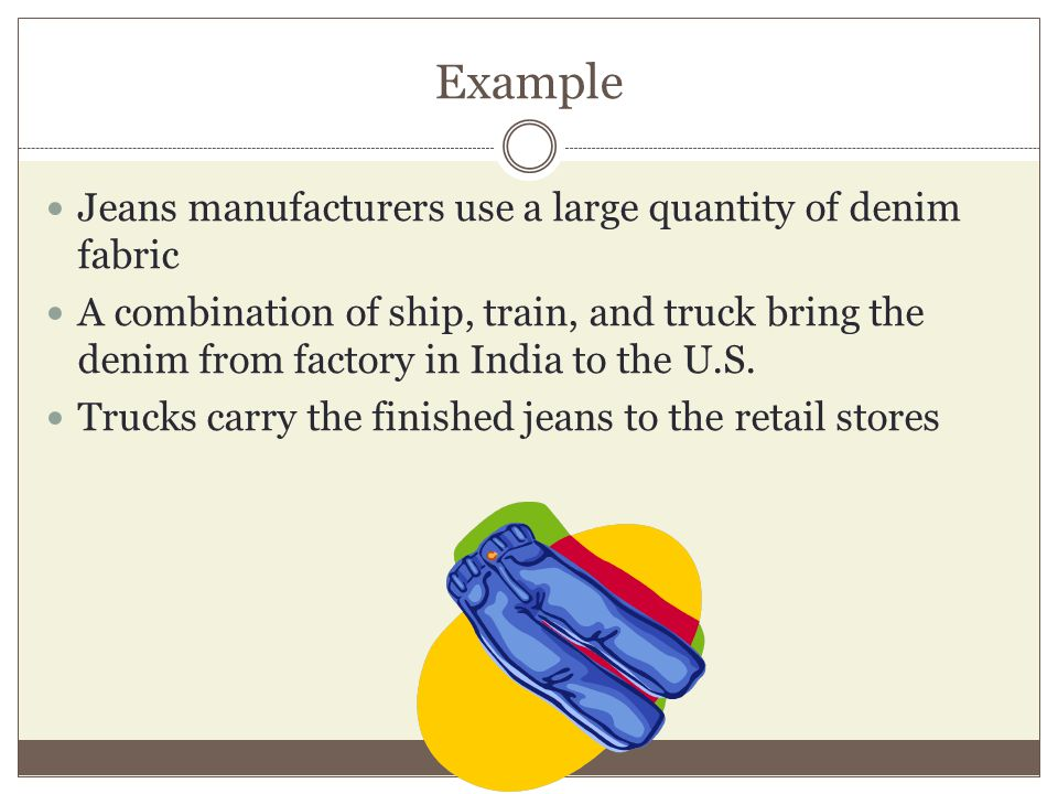 Example Jeans manufacturers use a large quantity of denim fabric A combination of ship, train, and truck bring the denim from factory in India to the