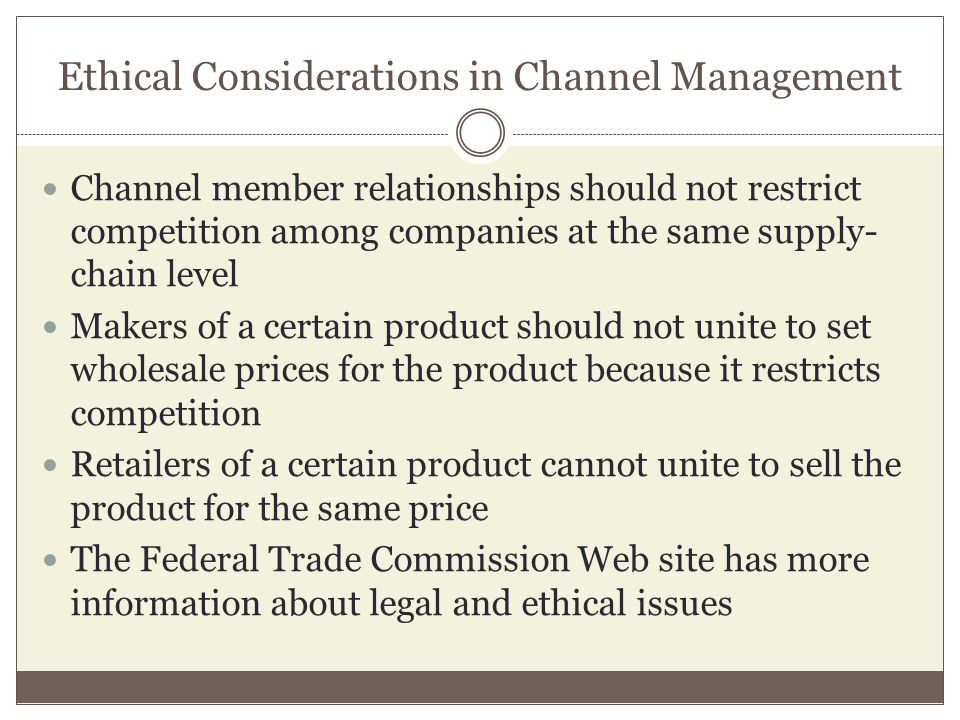 Ethical Considerations in Channel Management Channel member relationships should not restrict competition among companies at the same supply- chain le