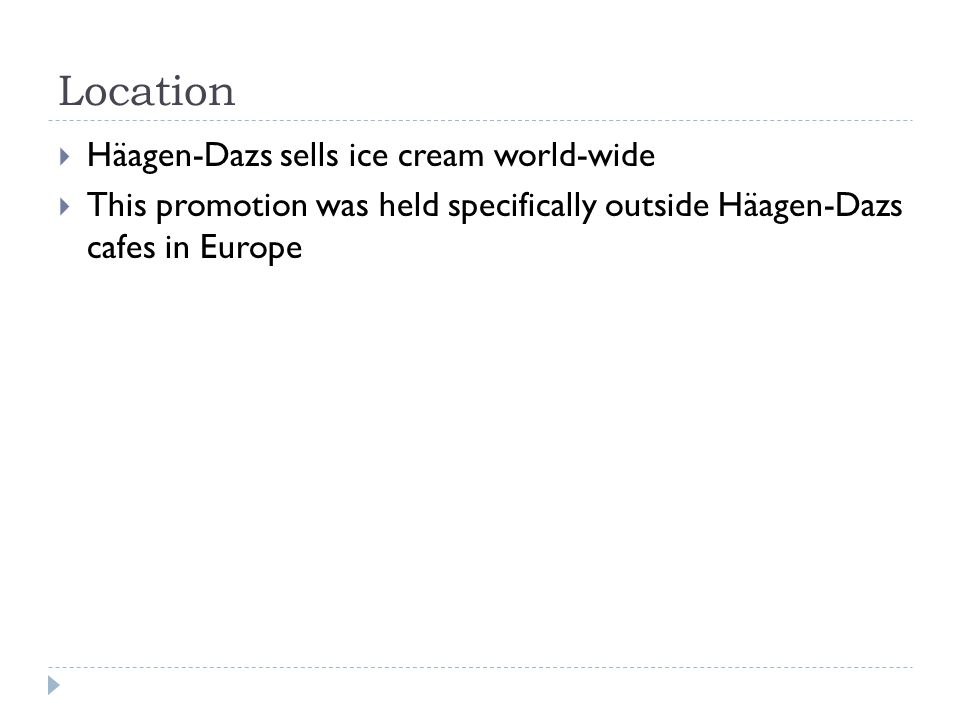 Location Häagen-Dazs sells ice cream world-wide This promotion was held specifically outside Häagen-Dazs cafes in Europe