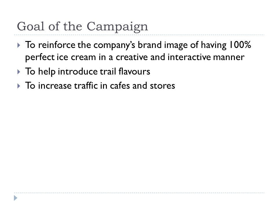 Goal of the Campaign To reinforce the companys brand image of having 100% perfect ice cream in a creative and interactive manner To help introduce tra