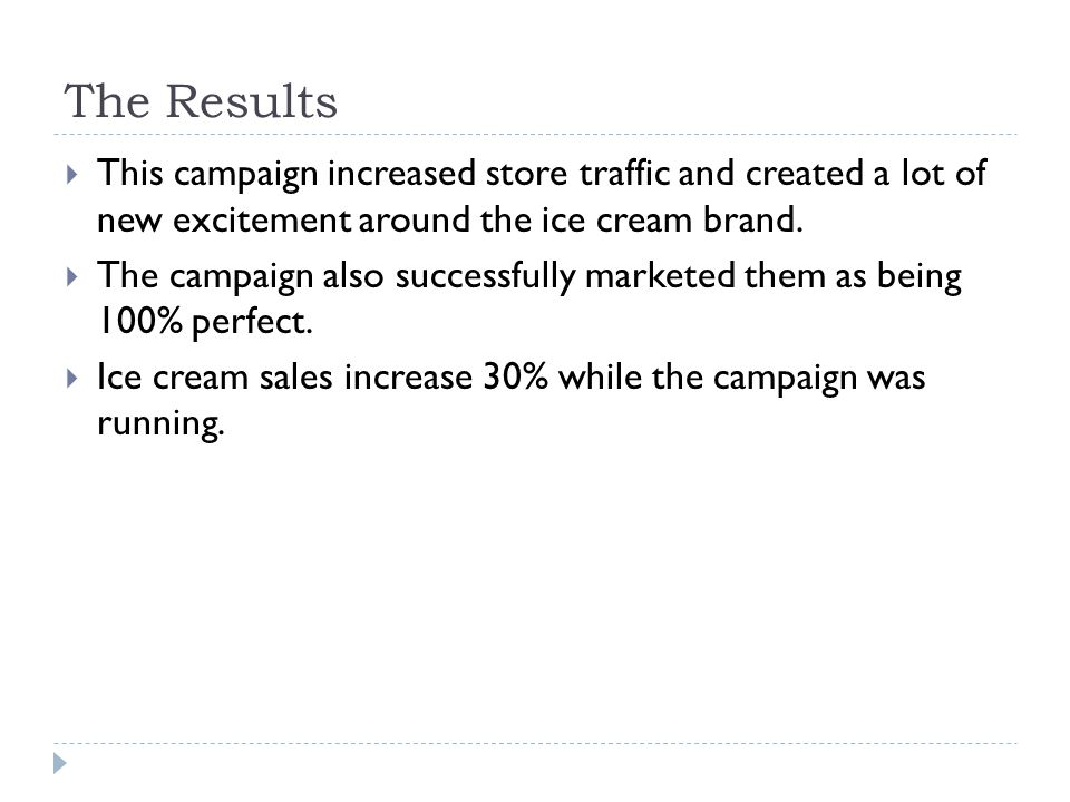 The Results This campaign increased store traffic and created a lot of new excitement around the ice cream brand. The campaign also successfully marke