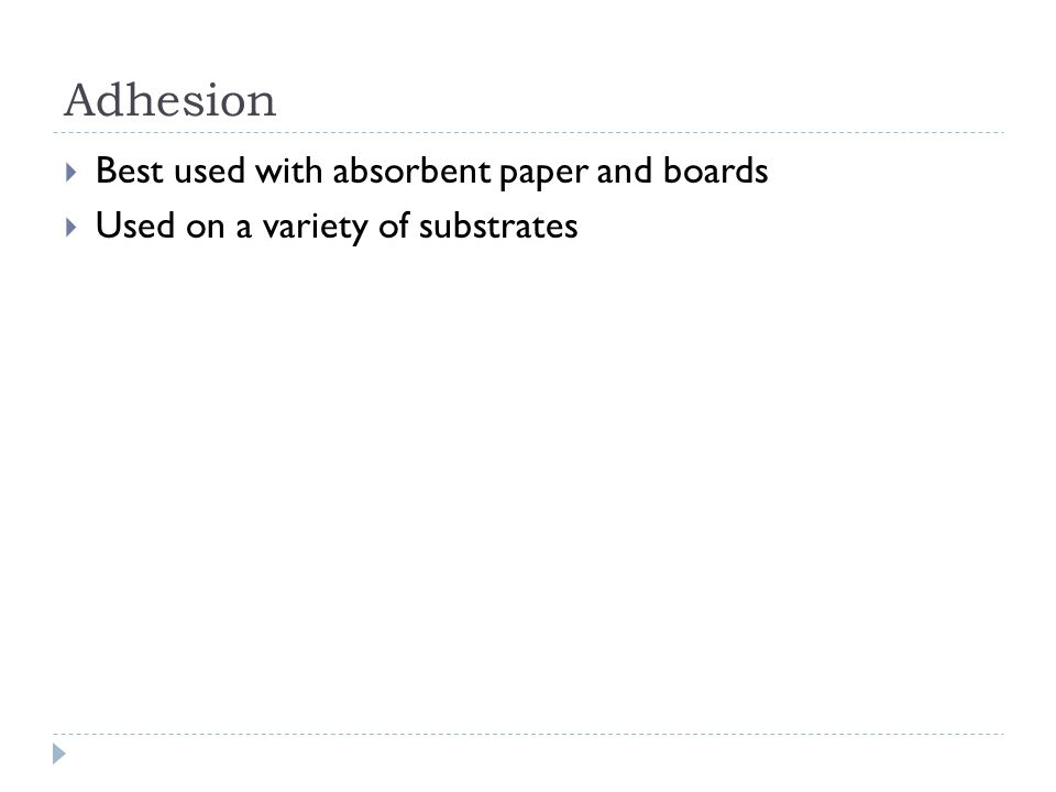 Adhesion Best used with absorbent paper and boards Used on a variety of substrates