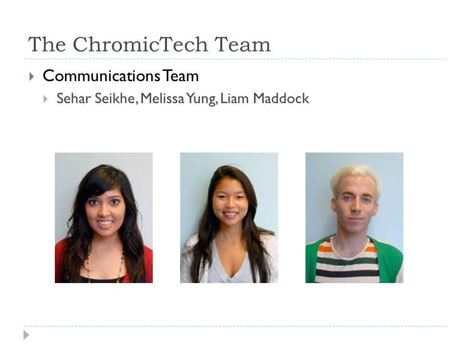 Communications Team Sehar Seikhe, Melissa Yung, Liam Maddock The ChromicTech Team