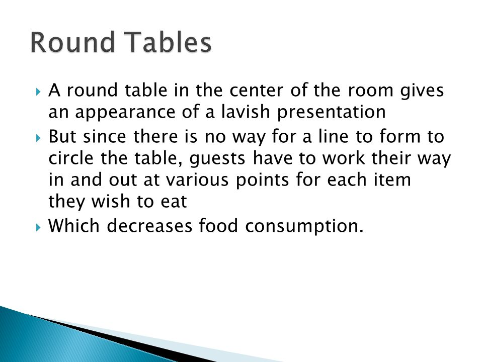 A round table in the center of the room gives an appearance of a lavish presentation But since there is no way for a line to form to circle the table, guests have to work their way in and out at various points for each item they wish to eat Which decreases food consumption.