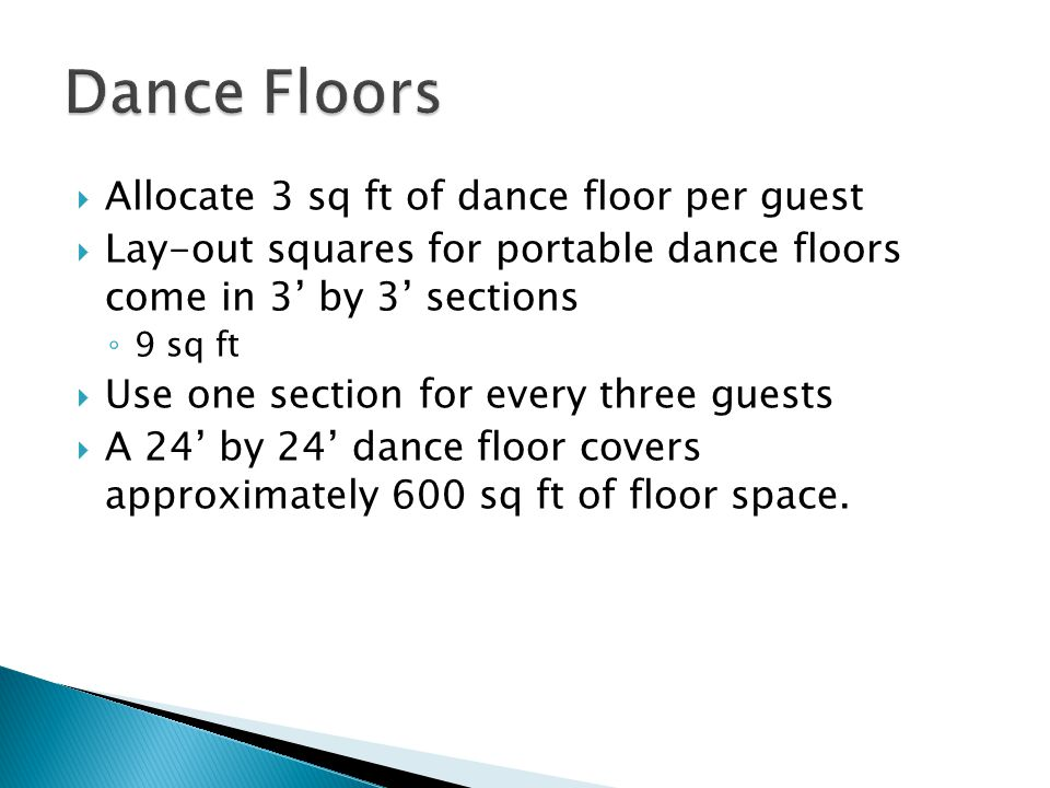 Allocate 3 sq ft of dance floor per guest Lay-out squares for portable dance floors come in 3 by 3 sections 9 sq ft Use one section for every three guests A 24 by 24 dance floor covers approximately 600 sq ft of floor space.