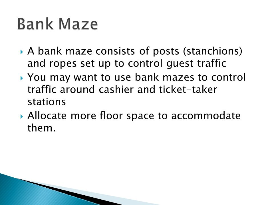 A bank maze consists of posts (stanchions) and ropes set up to control guest traffic You may want to use bank mazes to control traffic around cashier and ticket-taker stations Allocate more floor space to accommodate them.
