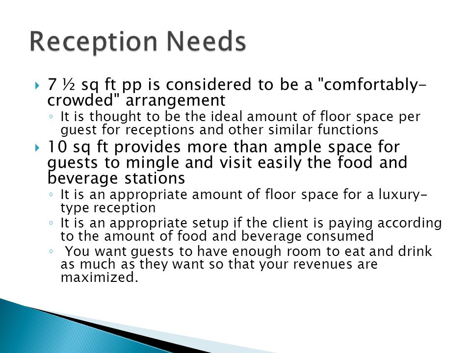 7 ½ sq ft pp is considered to be a comfortably- crowded arrangement It is thought to be the ideal amount of floor space per guest for receptions and other similar functions 10 sq ft provides more than ample space for guests to mingle and visit easily the food and beverage stations It is an appropriate amount of floor space for a luxury- type reception It is an appropriate setup if the client is paying according to the amount of food and beverage consumed You want guests to have enough room to eat and drink as much as they want so that your revenues are maximized.