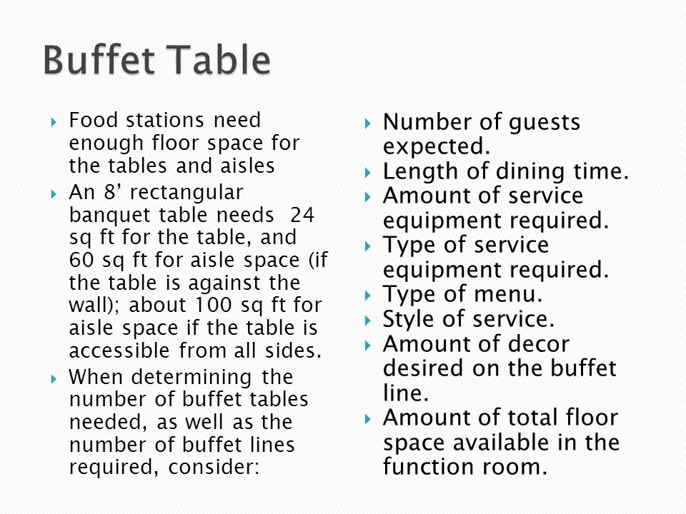 Food stations need enough floor space for the tables and aisles An 8 rectangular banquet table needs 24 sq ft for the table, and 60 sq ft for aisle space (if the table is against the wall); about 100 sq ft for aisle space if the table is accessible from all sides.