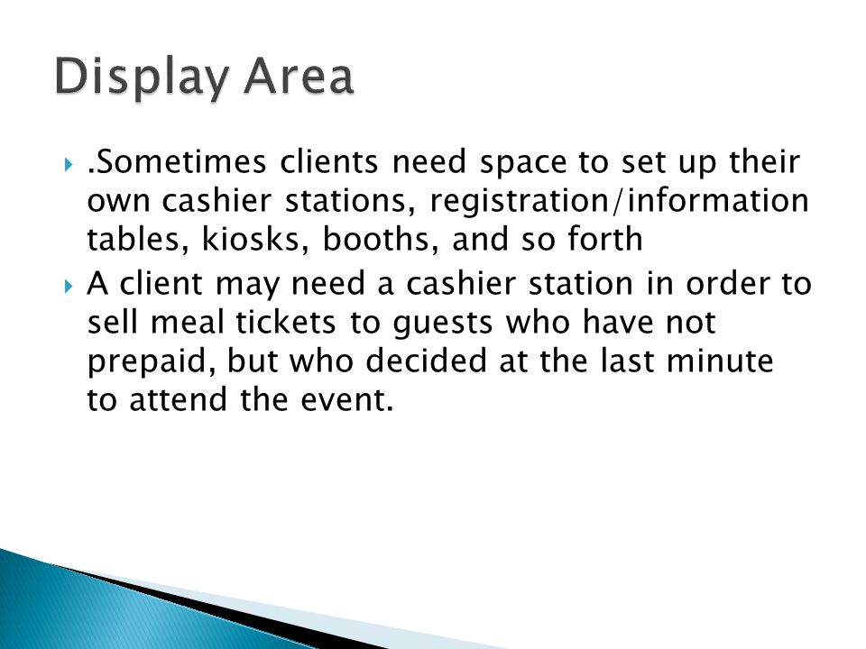 .Sometimes clients need space to set up their own cashier stations, registration/information tables, kiosks, booths, and so forth A client may need a cashier station in order to sell meal tickets to guests who have not prepaid, but who decided at the last minute to attend the event.