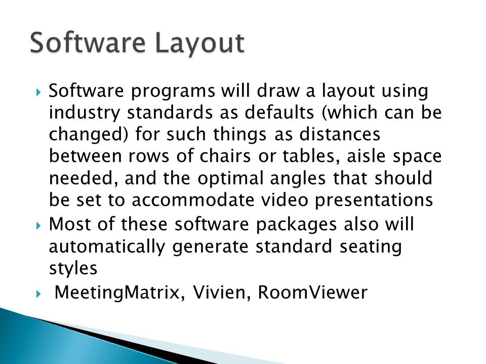 Software programs will draw a layout using industry standards as defaults (which can be changed) for such things as distances between rows of chairs or tables, aisle space needed, and the optimal angles that should be set to accommodate video presentations Most of these software packages also will automatically generate standard seating styles MeetingMatrix, Vivien, RoomViewer