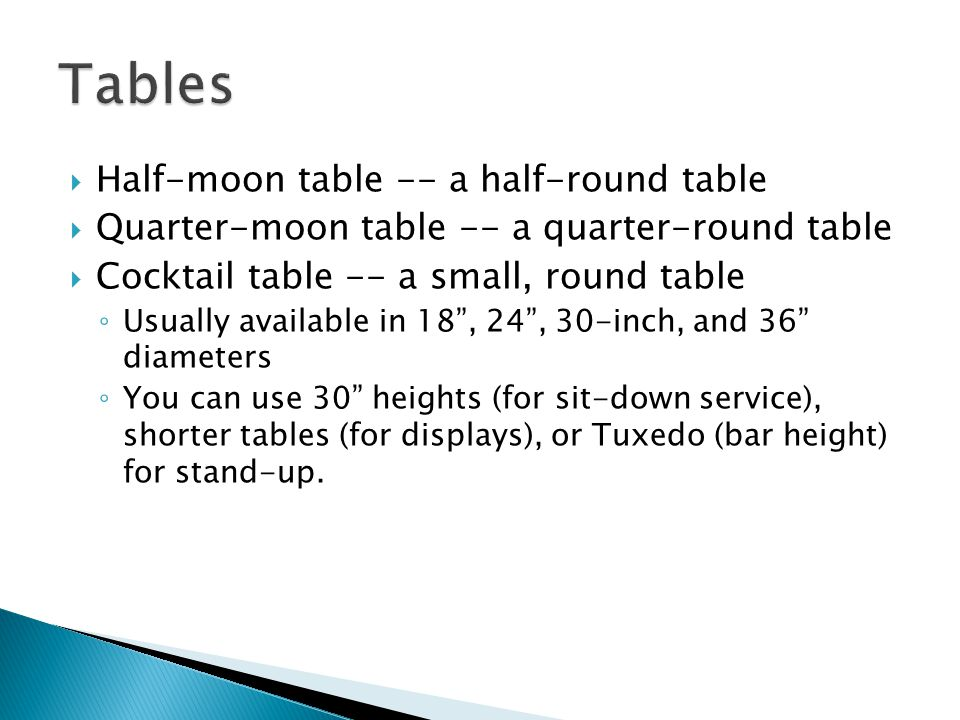 Half-moon table -- a half-round table Quarter-moon table -- a quarter-round table Cocktail table -- a small, round table Usually available in 18, 24, 30-inch, and 36 diameters You can use 30 heights (for sit-down service), shorter tables (for displays), or Tuxedo (bar height) for stand-up.
