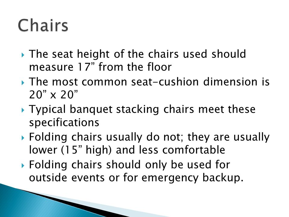 The seat height of the chairs used should measure 17 from the floor The most common seat-cushion dimension is 20 x 20 Typical banquet stacking chairs meet these specifications Folding chairs usually do not; they are usually lower (15 high) and less comfortable Folding chairs should only be used for outside events or for emergency backup.
