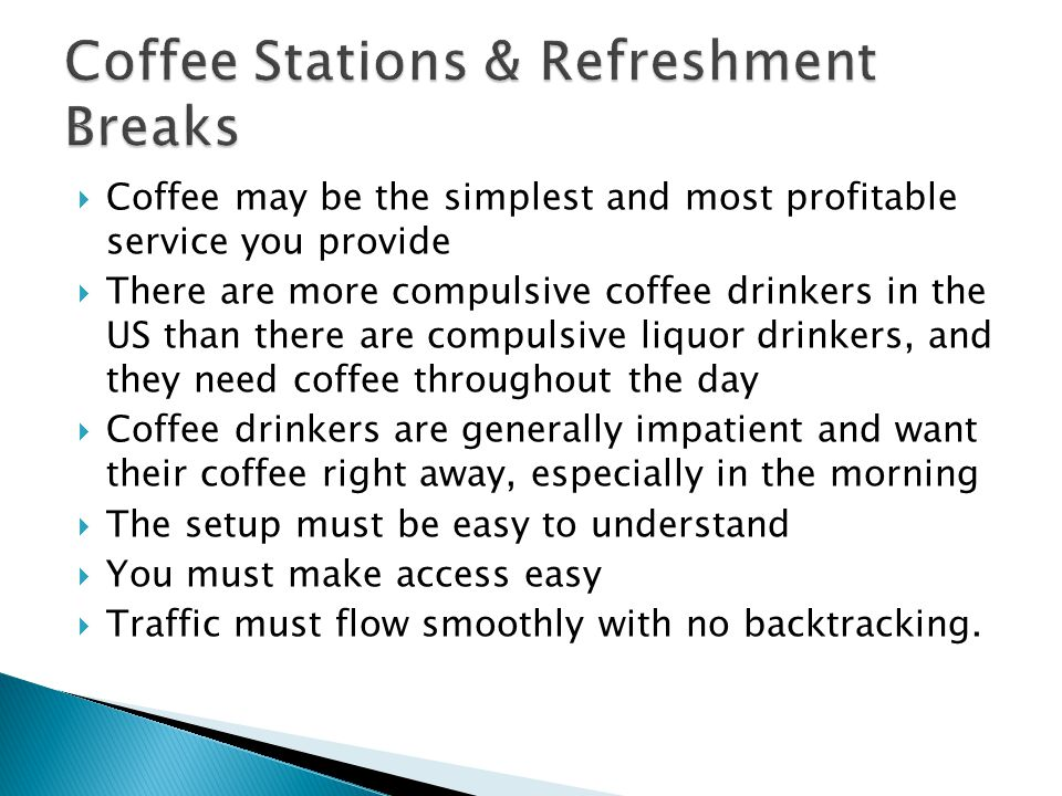 Coffee may be the simplest and most profitable service you provide There are more compulsive coffee drinkers in the US than there are compulsive liquor drinkers, and they need coffee throughout the day Coffee drinkers are generally impatient and want their coffee right away, especially in the morning The setup must be easy to understand You must make access easy Traffic must flow smoothly with no backtracking.