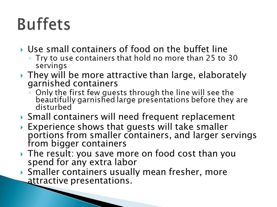 Use small containers of food on the buffet line Try to use containers that hold no more than 25 to 30 servings They will be more attractive than large, elaborately garnished containers Only the first few guests through the line will see the beautifully garnished large presentations before they are disturbed Small containers will need frequent replacement Experience shows that guests will take smaller portions from smaller containers, and larger servings from bigger containers The result: you save more on food cost than you spend for any extra labor Smaller containers usually mean fresher, more attractive presentations.
