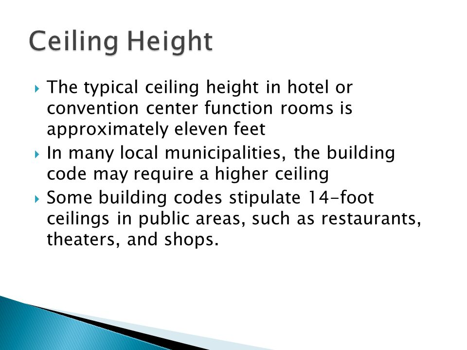 The typical ceiling height in hotel or convention center function rooms is approximately eleven feet In many local municipalities, the building code may require a higher ceiling Some building codes stipulate 14-foot ceilings in public areas, such as restaurants, theaters, and shops.