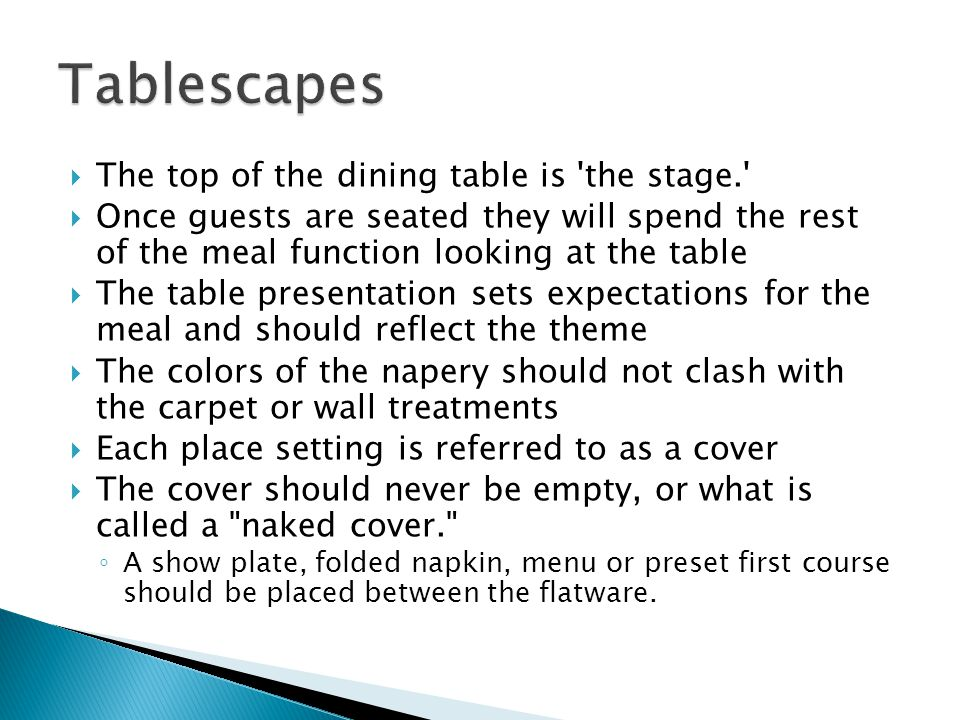 The top of the dining table is the stage. Once guests are seated they will spend the rest of the meal function looking at the table The table presentation sets expectations for the meal and should reflect the theme The colors of the napery should not clash with the carpet or wall treatments Each place setting is referred to as a cover The cover should never be empty, or what is called a naked cover. A show plate, folded napkin, menu or preset first course should be placed between the flatware.