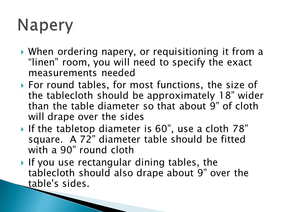 When ordering napery, or requisitioning it from a linen room, you will need to specify the exact measurements needed For round tables, for most functions, the size of the tablecloth should be approximately 18 wider than the table diameter so that about 9 of cloth will drape over the sides If the tabletop diameter is 60, use a cloth 78 square.