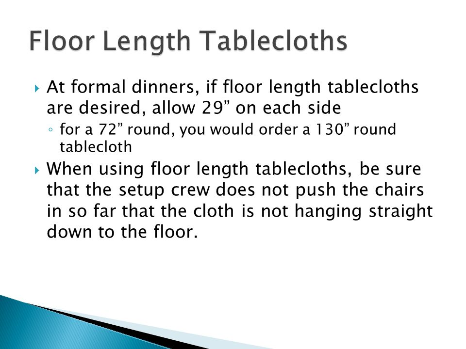 At formal dinners, if floor length tablecloths are desired, allow 29 on each side for a 72 round, you would order a 130 round tablecloth When using floor length tablecloths, be sure that the setup crew does not push the chairs in so far that the cloth is not hanging straight down to the floor.