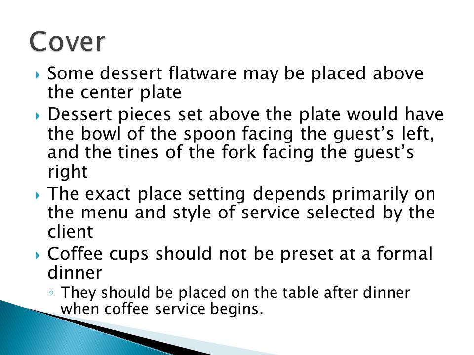 Some dessert flatware may be placed above the center plate Dessert pieces set above the plate would have the bowl of the spoon facing the guests left, and the tines of the fork facing the guests right The exact place setting depends primarily on the menu and style of service selected by the client Coffee cups should not be preset at a formal dinner They should be placed on the table after dinner when coffee service begins.