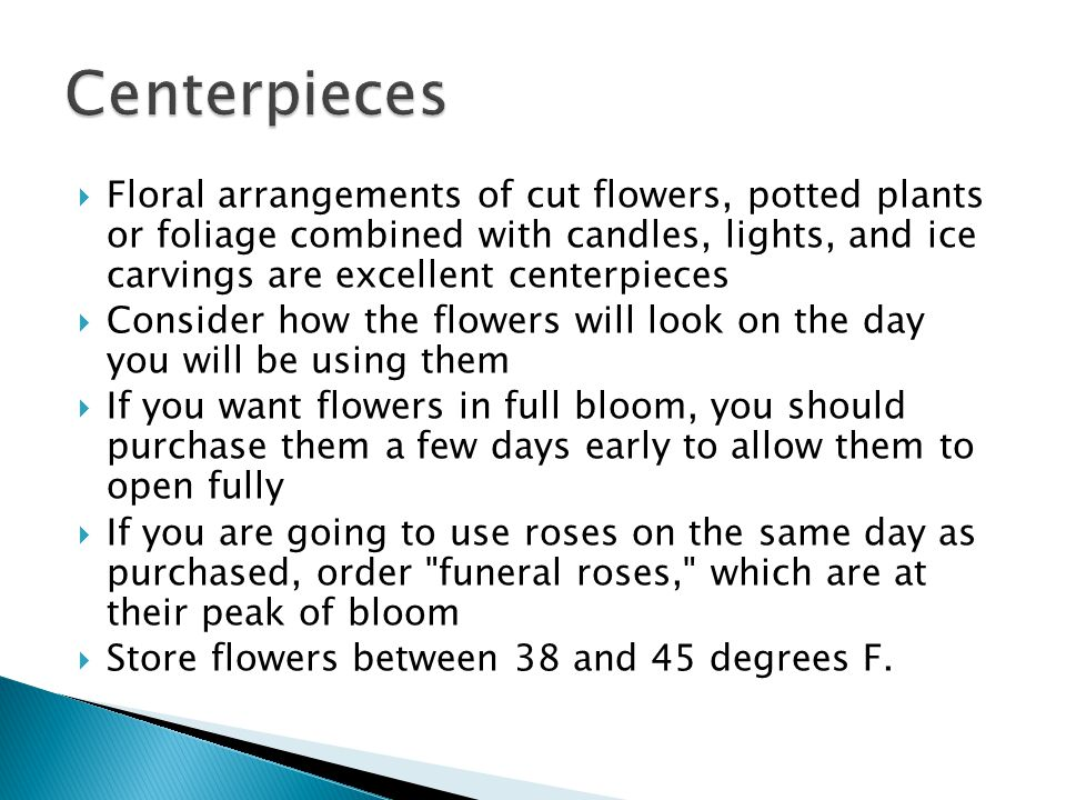 Floral arrangements of cut flowers, potted plants or foliage combined with candles, lights, and ice carvings are excellent centerpieces Consider how the flowers will look on the day you will be using them If you want flowers in full bloom, you should purchase them a few days early to allow them to open fully If you are going to use roses on the same day as purchased, order funeral roses, which are at their peak of bloom Store flowers between 38 and 45 degrees F.