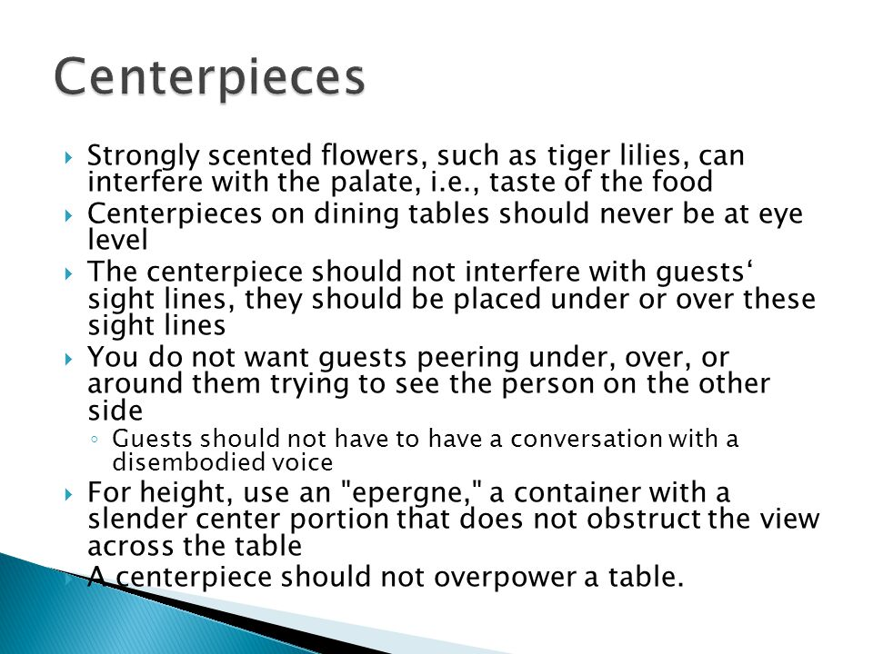 Strongly scented flowers, such as tiger lilies, can interfere with the palate, i.e., taste of the food Centerpieces on dining tables should never be at eye level The centerpiece should not interfere with guests sight lines, they should be placed under or over these sight lines You do not want guests peering under, over, or around them trying to see the person on the other side Guests should not have to have a conversation with a disembodied voice For height, use an epergne, a container with a slender center portion that does not obstruct the view across the table A centerpiece should not overpower a table.