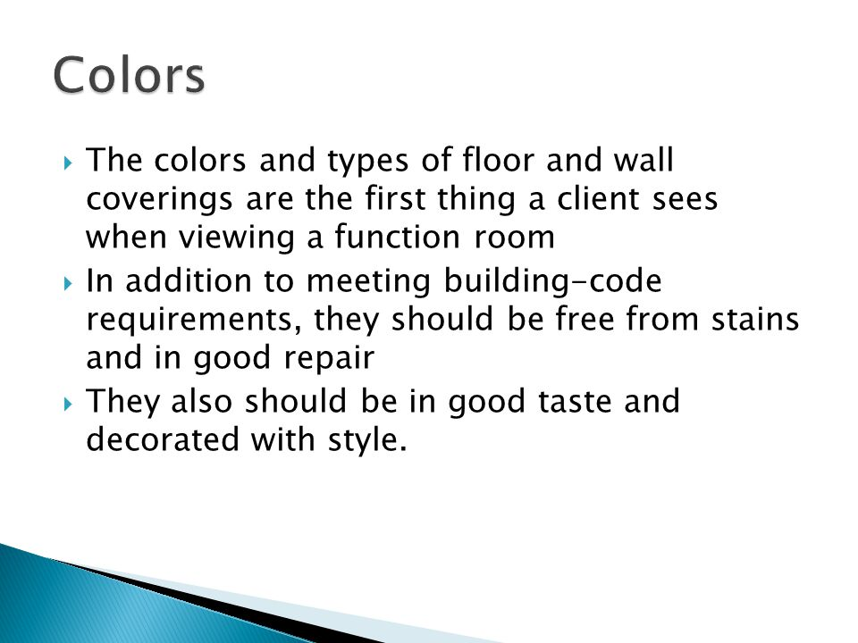 The colors and types of floor and wall coverings are the first thing a client sees when viewing a function room In addition to meeting building-code requirements, they should be free from stains and in good repair They also should be in good taste and decorated with style.
