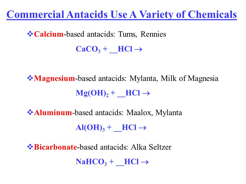 Calcium-based antacids: Tums, Rennies CaCO 3 + __HCl Magnesium-based antacids: Mylanta, Milk of Magnesia Mg(OH) 2 + __HCl Aluminum-based antacids: Maa