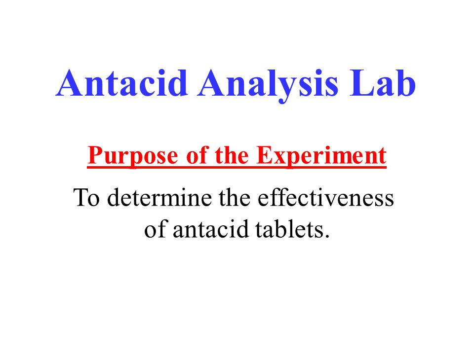 Antacid Analysis Lab Purpose of the Experiment To determine the effectiveness of antacid tablets.