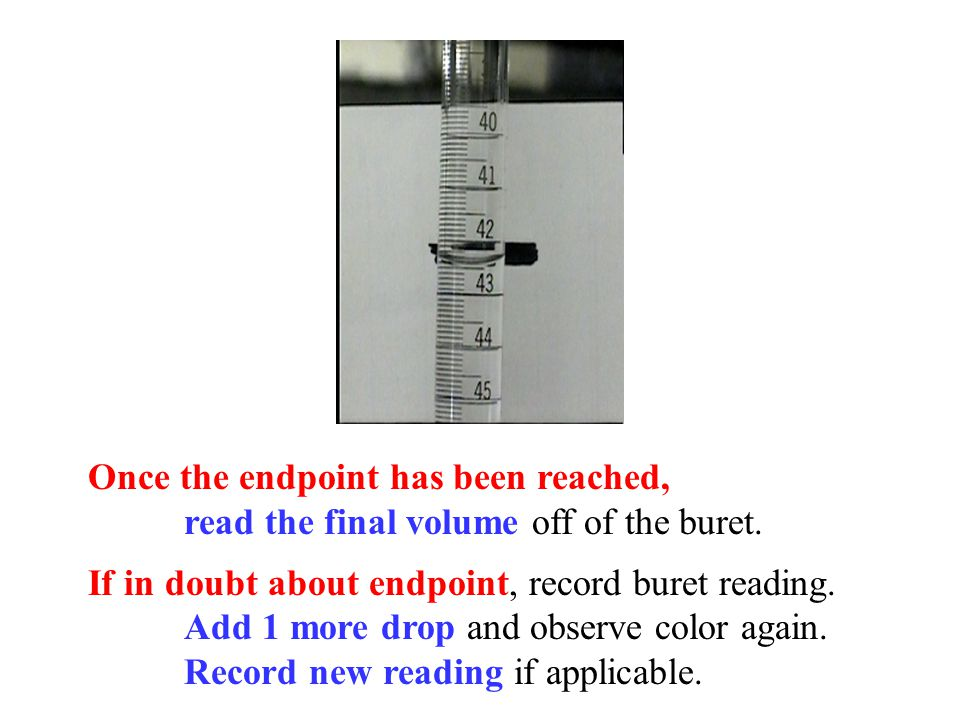 Once the endpoint has been reached, read the final volume off of the buret. If in doubt about endpoint, record buret reading. Add 1 more drop and obse