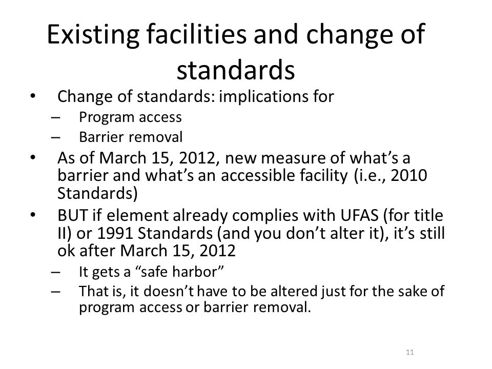 Existing facilities and change of standards Change of standards: implications for – Program access – Barrier removal As of March 15, 2012, new measure of whats a barrier and whats an accessible facility (i.e., 2010 Standards) BUT if element already complies with UFAS (for title II) or 1991 Standards (and you dont alter it), its still ok after March 15, 2012 – It gets a safe harbor – That is, it doesnt have to be altered just for the sake of program access or barrier removal.