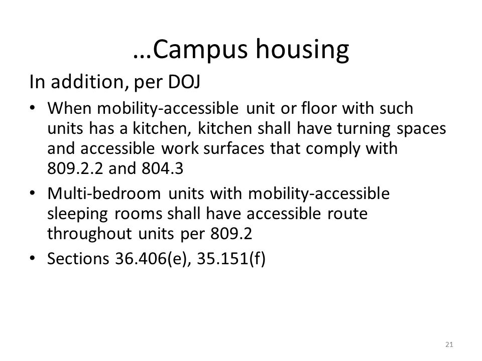 …Campus housing In addition, per DOJ When mobility-accessible unit or floor with such units has a kitchen, kitchen shall have turning spaces and accessible work surfaces that comply with 809.2.2 and 804.3 Multi-bedroom units with mobility-accessible sleeping rooms shall have accessible route throughout units per 809.2 Sections 36.406(e), 35.151(f) 21