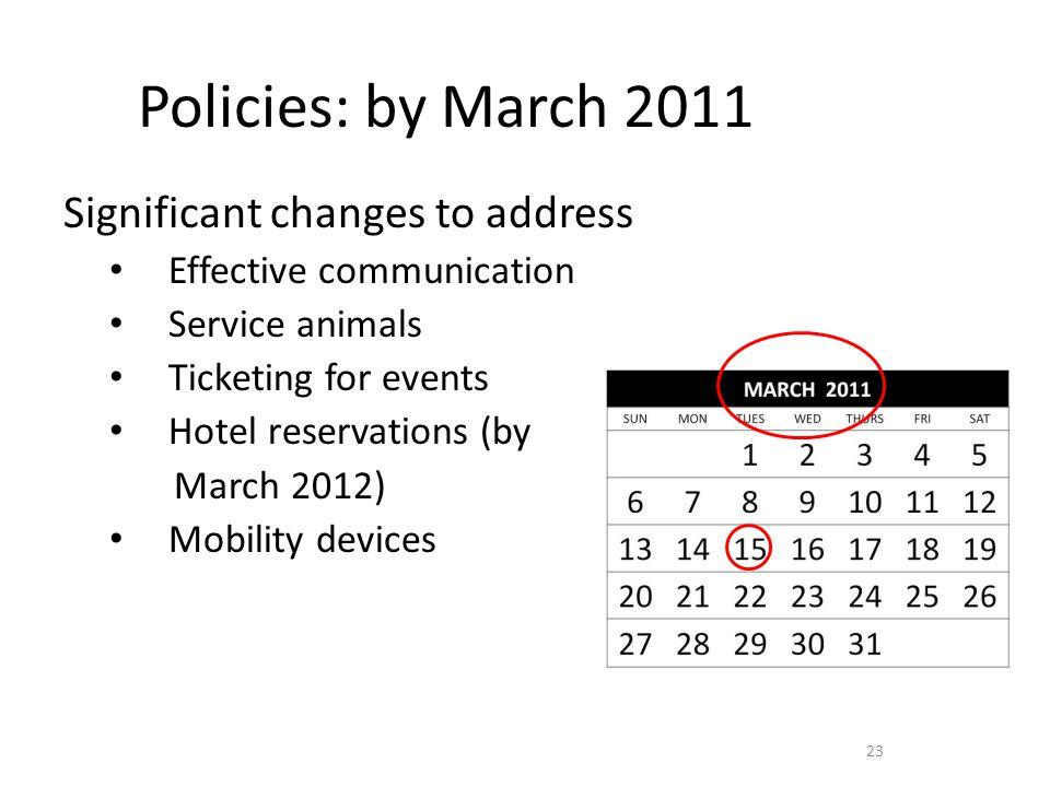 Policies: by March 2011 Significant changes to address Effective communication Service animals Ticketing for events Hotel reservations (by March 2012) Mobility devices 23